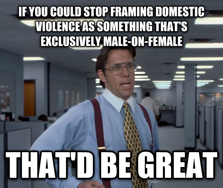 Office Space Lumbergh if you could stop framing domestic violence as something that s exclusively male-on-female that d be great , made with livememe meme creator