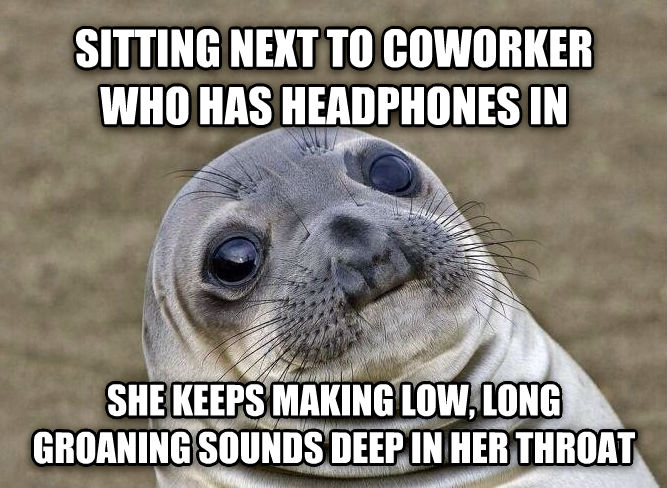 Uncomfortable Situation Seal sitting next to coworker who has headphones in she keeps making low, long groaning sounds deep in her throat , made with livememe meme maker