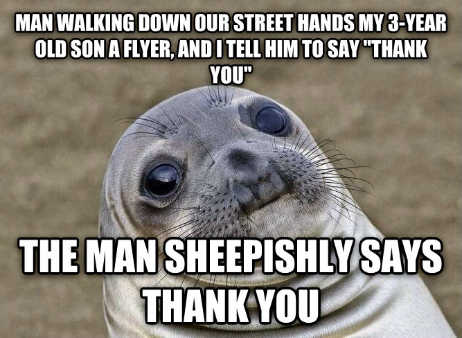 Uncomfortable Situation Seal man walking down our street hands my 3-year old son a flyer, and i tell him to say  thank you  the man sheepishly says thank you , made with livememe meme maker