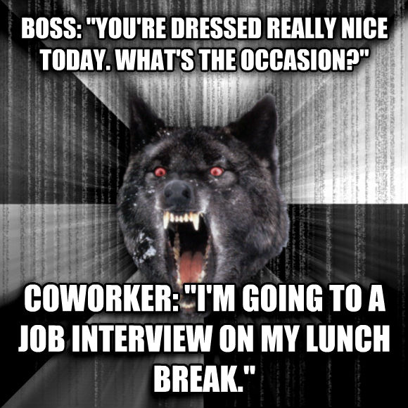 Insanity Wolf boss:  you re dressed really nice today. what s the occasion?  coworker:  i m going to a job interview on my lunch break.   , made with livememe meme generator