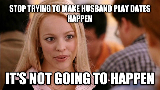 Stop Trying to Make It Happen, It s Not Going to Happen stop trying to make husband play dates happen it s not going to happen , made with livememe meme creator