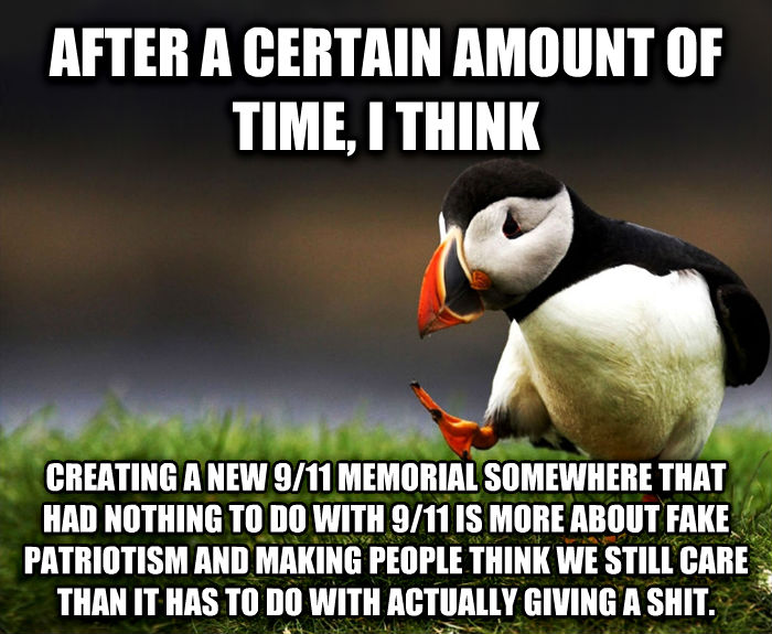 Unpopular Opinion Puffin after a certain amount of time, i think creating a new 9/11 memorial somewhere that had nothing to do with 9/11 is more about fake patriotism and making people think we still care than it has to do with actually giving a poop. , made with livememe meme maker