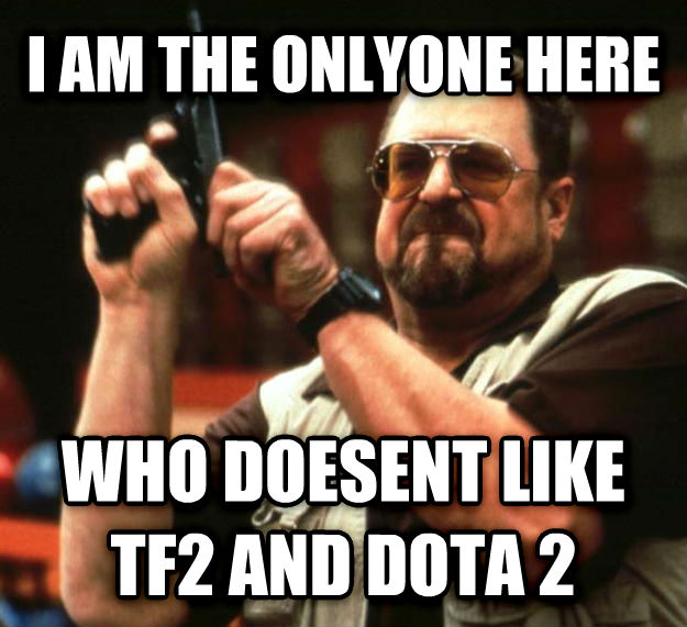 Angry Walter i am the onlyone here who doesent like tf2 and dota 2 , made with livememe meme maker