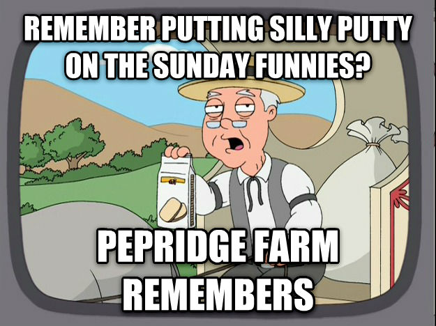 Pepperidge Farm Remembers remember putting silly putty on the sunday funnies? pepridge farm remembers , made with livememe meme maker