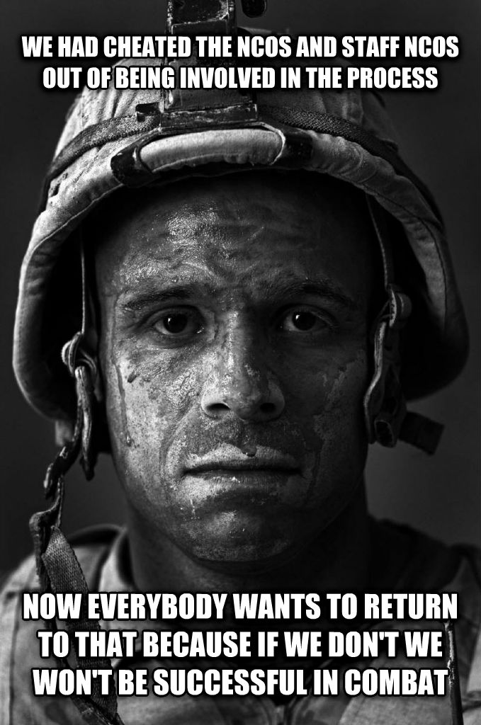 Gunny Wisdom we had cheated the ncos and staff ncos out of being involved in the process now everybody wants to return to that because if we don t we won t be successful in combat , made with livememe meme creator