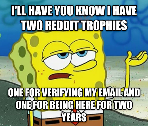 Tough Spongebob i ll have you know i have two reddit trophies one for verifying my email and one for being here for two years , made with livememe meme creator