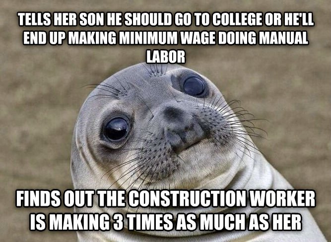 Uncomfortable Situation Seal tells her son he should go to college or he ll end up making minimum wage doing manual labor finds out the construction worker is making 3 times as much as her , made with livememe meme generator