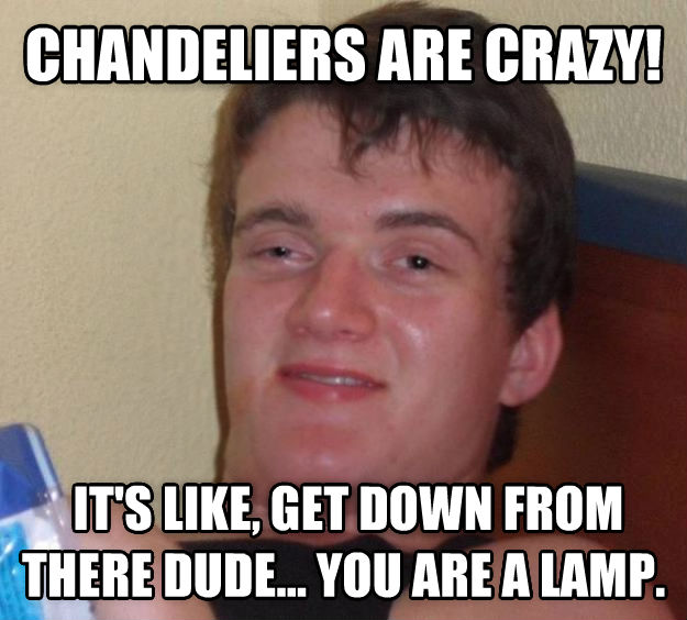 10 Guy chandeliers are crazy!  it s like, get down from there dude... you are a lamp.  , made with livememe meme creator