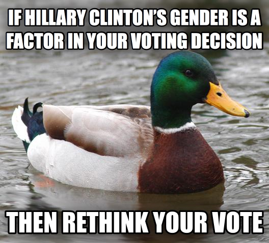 Actual Advice Mallard if hillary clinton   s gender is a factor in your voting decision then rethink your vote , made with livememe meme generator