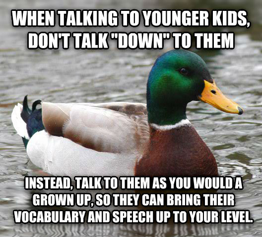 Actual Advice Mallard when talking to younger kids, don t talk  down  to them instead, talk to them as you would a grown up, so they can bring their vocabulary and speech up to your level. , made with livememe meme generator