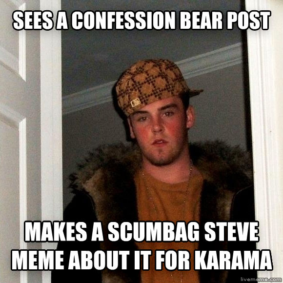 Scumbag Steve sees a confession bear post makes a scumbag steve meme about it for karama   , made with livememe meme maker
