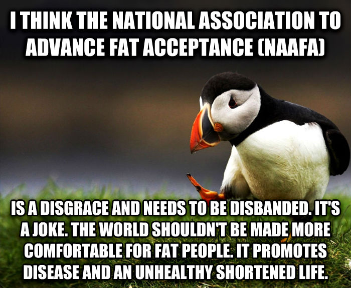 Unpopular Opinion Puffin i think the national association to advance fat acceptance (naafa) is a disgrace and needs to be disbanded. it s a joke. the world shouldn t be made more comfortable for fat people. it promotes disease and an unhealthy shortened life. , made with livememe meme maker