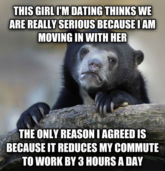 Confession Bear this girl i m dating thinks we are really serious because i am moving in with her the only reason i agreed is because it reduces my commute to work by 3 hours a day , made with livememe meme generator