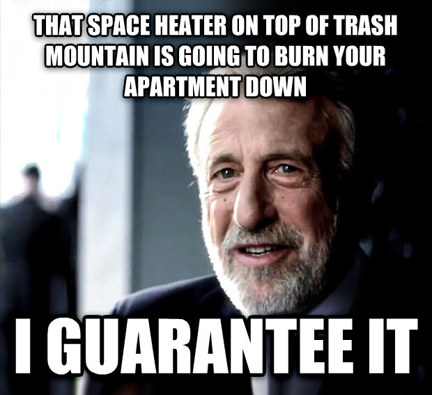 I Guarantee It that space heater on top of trash mountain is going to burn your apartment down i guarantee it , made with livememe meme maker