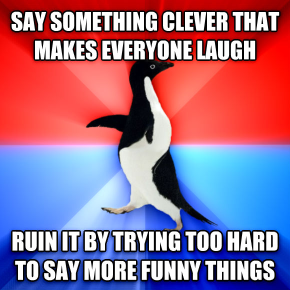 Socially Awesome Awkward Penguin say something clever that makes everyone laugh ruin it by trying too hard to say more funny things  , made with livememe meme creator