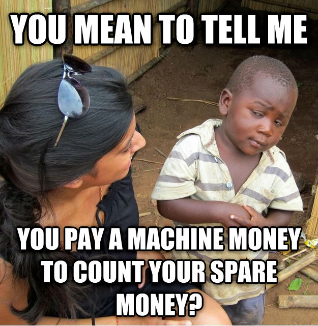 Skeptical Third World Kid you mean to tell me you pay a machine money to count your sprare money? , made with livememe meme maker