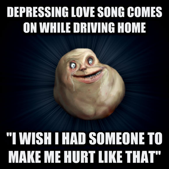 Forever Alone depressing love song comes on while driving home  i wish i had someone to make me hurt like that   , made with livememe meme creator