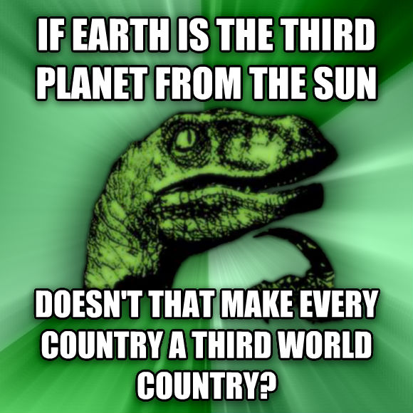 Philosoraptor if earth is the third planet from the sun doesn t that make every country a third world country?  , made with livememe meme maker