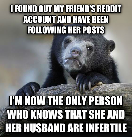 Confession Bear i found out my friend s reddit account and have been following her posts i m now the only person who knows that she and her husband are infertile , made with livememe meme generator