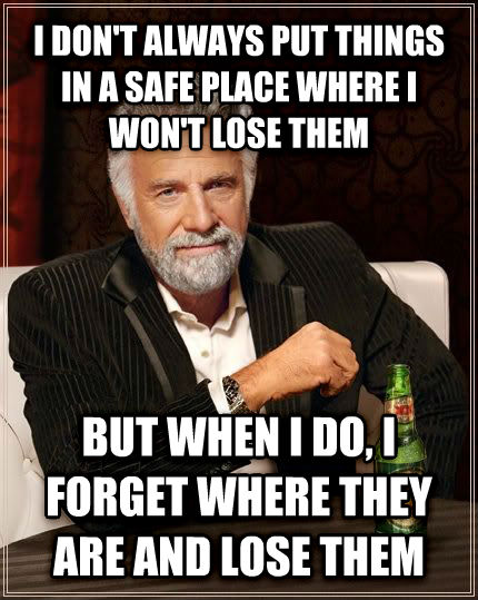The Most Interesting Man in the World i don t always put things in a safe place where i won t lose them but when i do, i forget where they are and lose them , made with livememe meme creator