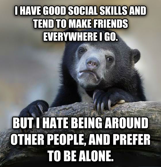 Confession Bear i have good social skills and tend to make friends everywhere i go. but i hate being around other people, and prefer to be alone. , made with livememe meme creator