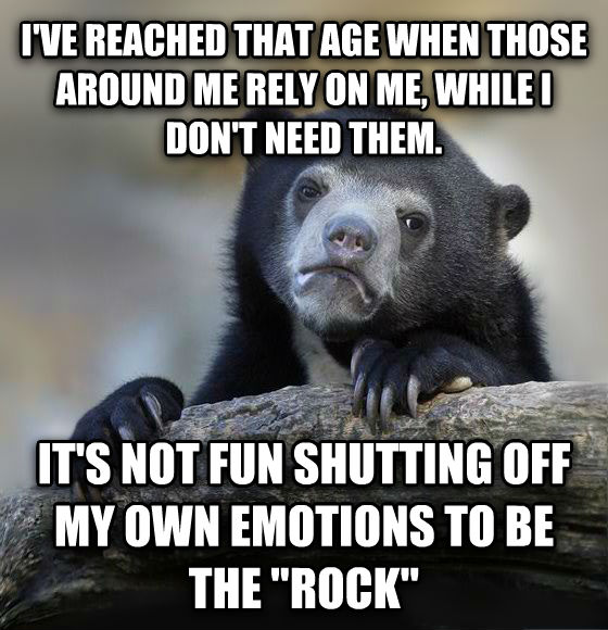 Confession Bear i ve reached that age when those around me rely on me, while i don t need them. it s not fun shutting off my own emotions to be the  rock  , made with livememe meme maker