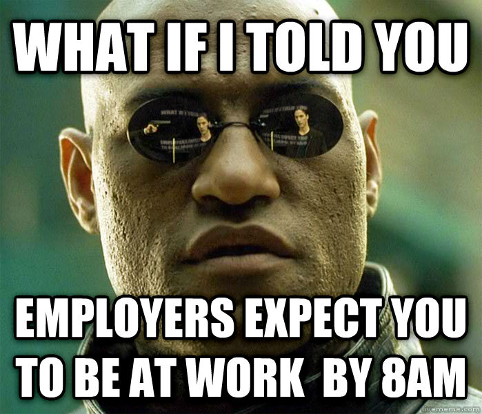 Matrix Morpheus what if i told you employers expect you to be at work  by 8am , made with livememe meme generator