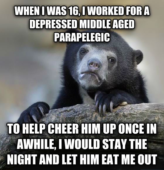 Confession Bear when i was 16, i worked for a depressed middle aged paticklelegic to help cheer him up once in awhile, i would stay the night and let him eat me out  , made with livememe meme creator