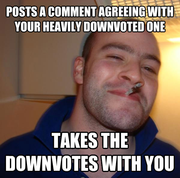 Good Guy Greg posts a comment agreeing with your heavily downvoted one takes the downvotes with you , made with livememe meme creator