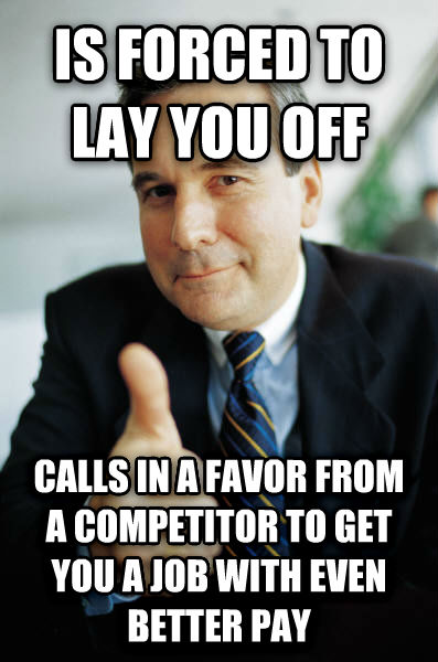 Good Guy Boss is forced to lay you off calls in a favor from a competitor to get you a job with even better pay , made with livememe meme maker