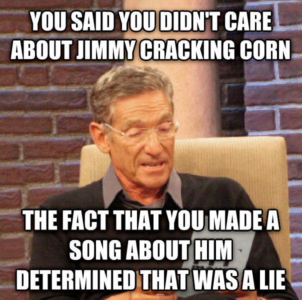 Maury Determined That Was a Lie you said you didn t care about jimmy cracking corn the fact that you made a song about him determined that was a lie , made with livememe meme maker