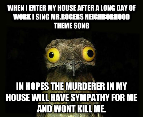 Weird Stuff I Do Potoo when i enter my house after a long day of work i sing mr.rogers neighborhood theme song in hopes the murderer in my house will have sympathy for me and wont kill me. , made with livememe meme maker