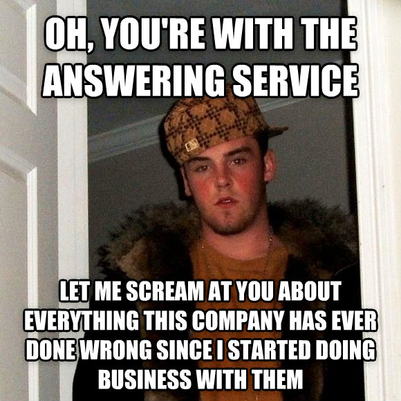 Scumbag Steve oh, you re with the answering service let me scream at you about everything this company has ever done wrong since i started doing business with them , made with livememe meme creator