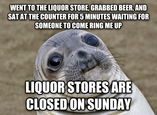 Uncomfortable Situation Seal went to the liquor store, grabbed beer, and sat at the counter for 5 minutes waiting for someone to come ring me up liquor stores are closed on sunday , made with livememe meme generator
