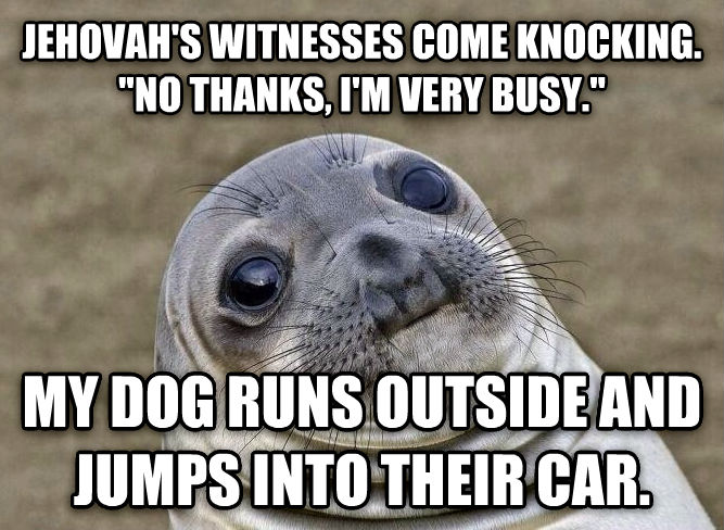 Uncomfortable Situation Seal jehovah s witnesses come knocking.  no thanks, i m very busy.  my dog runs outside and jumps into their car.  , made with livememe meme maker