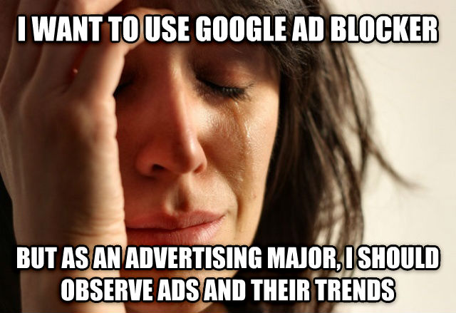 First World Problems i want to use google ad blocker but as an advertising major, i should observe ads and their trends , made with livememe meme creator