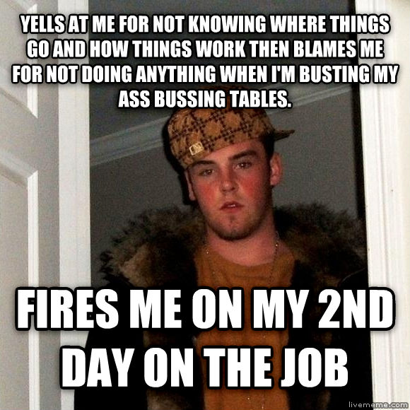 Scumbag Steve yells at me for not knowing where things go and how things work then blames me for not doing anything when i m busting my ass bussing tables. fires me on my 2nd day on the job , made with livememe meme generator