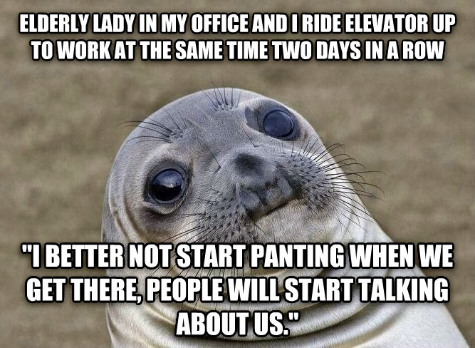 Uncomfortable Situation Seal elderly lady in my office and i ride elevator up to work at the same time two days in a row    i better not start panting when we get there, people will start talking about us.  , made with livememe meme maker