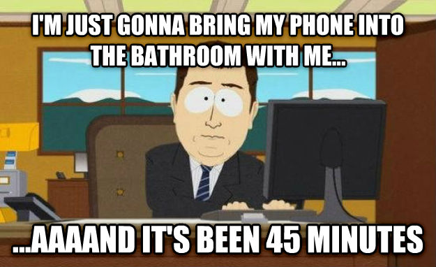 And It s Gone i m just gonna bring my phone into the bathroom with me... ...aaaand it s been 45 minutes , made with livememe meme creator