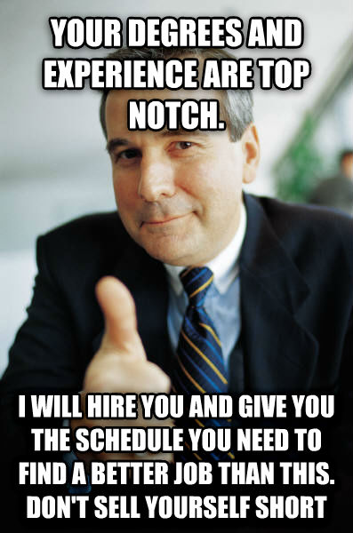 Good Guy Boss your degrees and experience are top notch. i will hire you and give you the schedule you need to find a better job than this. don t sell yourself short , made with livememe meme creator