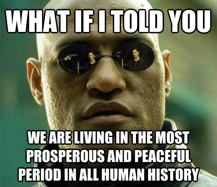 Matrix Morpheus what if i told you  we are living in the most prosperous and peaceful period in all human history  , made with livememe meme creator