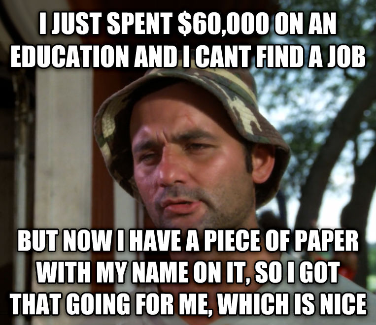 Bill Murray - So I Got That Going For Me, Which is Nice i just spent $60,000 on an education and i cant find a job but now i have a piece of paper with my name on it, so i got that going for me, which is nice , made with livememe meme generator
