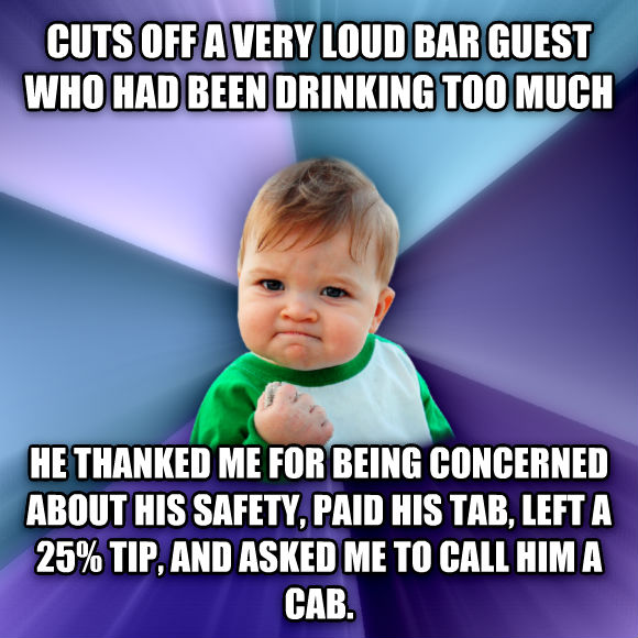 Success Kid cuts off a very loud bar guest who had been drinking too much he thanked me for being concerned about his safety, paid his tab, left a 25% tip, and asked me to call him a cab.  , made with livememe meme generator