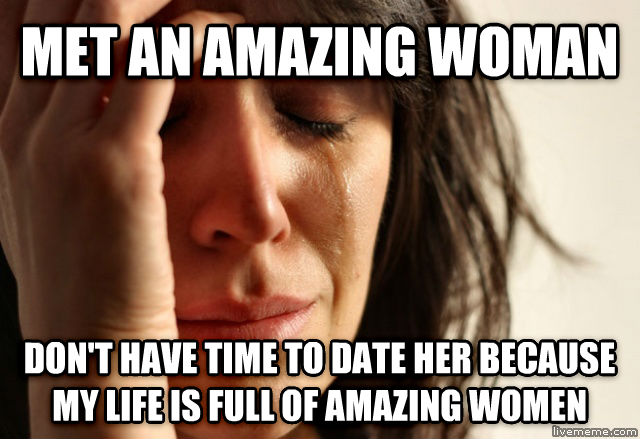 First World Problems met an amazing woman don t have time to date her because my life is full of amazing women , made with livememe meme generator