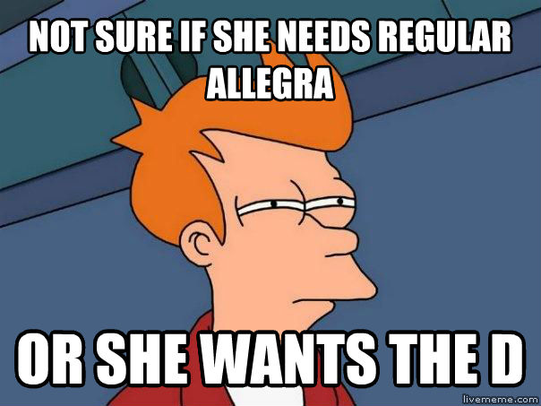 Futurama Fry not sure if she needs regular allegra or she wants the d , made with livememe meme maker
