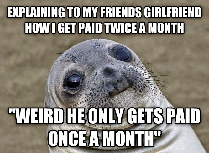 Uncomfortable Situation Seal explaining to my friends girlfriend how i get paid twice a month  weird he only gets paid once a month  , made with livememe meme maker