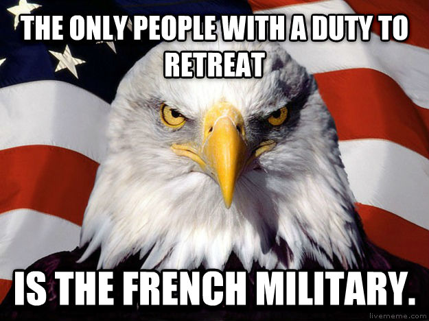 American Eagle the only people with a duty to retreat is the french military.  , made with livememe meme generator