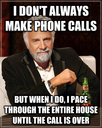 The Most Interesting Man in the World i don t always make phone calls but when i do, i pace through the entire house until the call is over , made with livememe meme generator