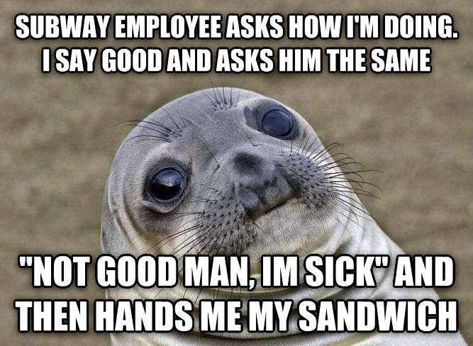 Uncomfortable Situation Seal subway employee asks how i m doing. i say good and asks him the same  not good man, im sick  and then hands me my sandwich , made with livememe meme maker