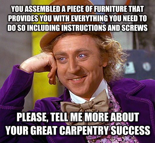 Condescending Wonka you assembled a piece of furniture that provides you with everything you need to do so including instructions and twirls  please, tell me more about your great carpentry success , made with livememe meme creator